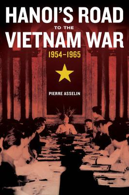 Hanoi's Road to the Vietnam War, 1954-1965 - From Indochina to Vietnam: Revolution and War in a Global Perspective 7 (Hardback)
