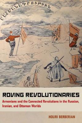 Roving Revolutionaries: Armenians and the Connected Revolutions in the Russian, Iranian, and Ottoman Worlds (Paperback)