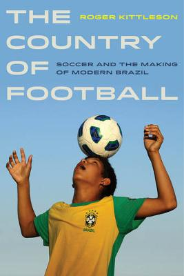 The Country of Football: Soccer and the Making of Modern Brazil - Sport in World History 2 (Paperback)