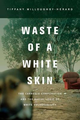 Waste of a White Skin: The Carnegie Corporation and the Racial Logic of White Vulnerability (Paperback)