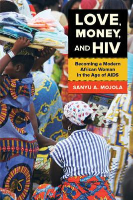 Love, Money, and HIV: Becoming a Modern African Woman in the Age of AIDS (Paperback)