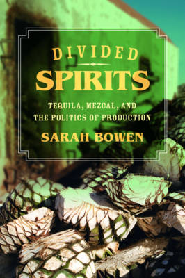 Divided Spirits: Tequila, Mezcal, and the Politics of Production - California Studies in Food and Culture 56 (Paperback)