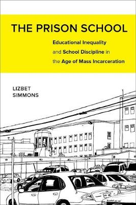 The Prison School: Educational Inequality and School Discipline in the Age of Mass Incarceration (Hardback)