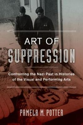 Art of Suppression: Confronting the Nazi Past in Histories of the Visual and Performing Arts - Weimar & Now: German Cultural Criticism 50 (Hardback)