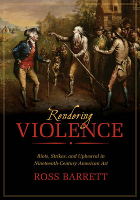 Rendering Violence: Riots, Strikes, and Upheaval in Nineteenth-Century American Art (Hardback)