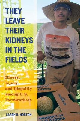 They Leave Their Kidneys in the Fields: Illness, Injury, and Illegality among U.S. Farmworkers - California Series in Public Anthropology 40 (Hardback)