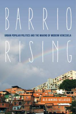 Cover Barrio Rising: Urban Popular Politics and the Making of Modern Venezuela