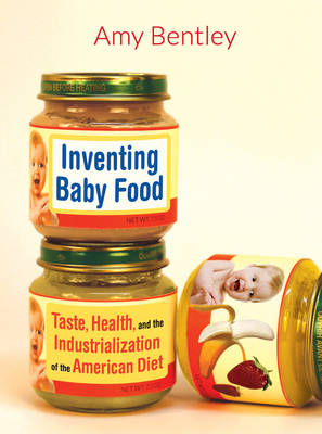 Inventing Baby Food: Taste, Health, and the Industrialization of the American Diet - California Studies in Food and Culture 51 (Paperback)