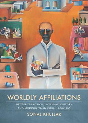 Worldly Affiliations: Artistic Practice, National Identity, and Modernism in India, 1930-1990 (Hardback)