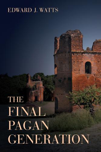 The Final Pagan Generation: Rome's Unexpected Path to Christianity - Transformation of the Classical Heritage 53 (Hardback)