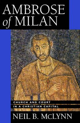 Ambrose of Milan: Church and Court in a Christian Capital - Transformation of the Classical Heritage 22 (Paperback)