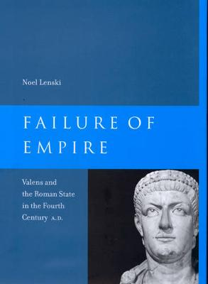 Failure of Empire: Valens and the Roman State in the Fourth Century A.D. - Transformation of the Classical Heritage 34 (Paperback)