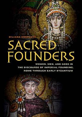 Cover Sacred Founders: Women, Men, and Gods in the Discourse of Imperial Founding, Rome through Early Byzantium