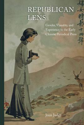 Republican Lens: Gender, Visuality, and Experience in the Early Chinese Periodical Press - Asia: Local Studies / Global Themes 30 (Hardback)
