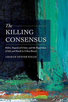 The Killing Consensus: Police, Organized Crime, and the Regulation of Life and Death in Urban Brazil (Hardback)