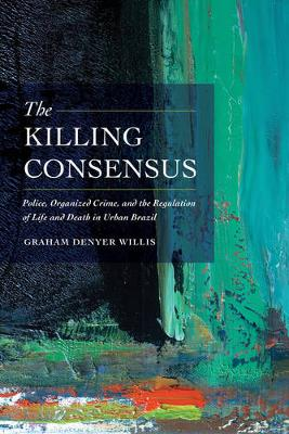 The Killing Consensus: Police, Organized Crime, and the Regulation of Life and Death in Urban Brazil (Paperback)