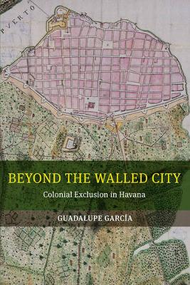 Beyond the Walled City: Colonial Exclusion in Havana (Paperback)