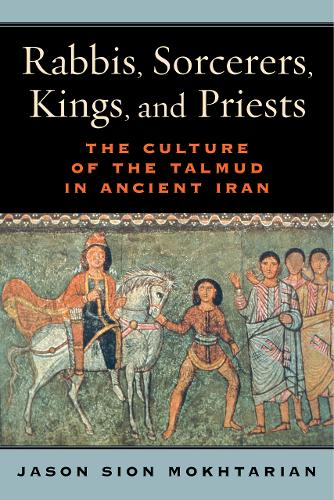 Rabbis, Sorcerers, Kings, and Priests: The Culture of the Talmud in Ancient Iran (Hardback)