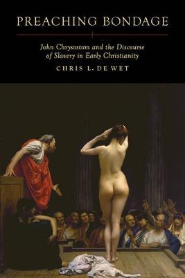 Preaching Bondage: John Chrysostom and the Discourse of Slavery in Early Christianity (Hardback)