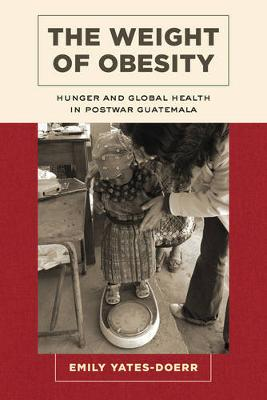 The Weight of Obesity: Hunger and Global Health in Postwar Guatemala - California Studies in Food and Culture 57 (Paperback)