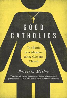 Good Catholics: The Battle over Abortion in the Catholic Church (Paperback)