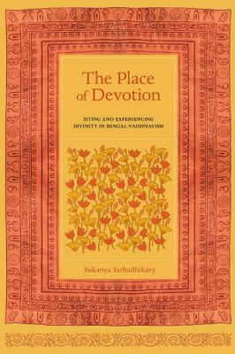 The Place of Devotion: Siting and Experiencing Divinity in Bengal-Vaishnavism - South Asia Across the Disciplines (Paperback)