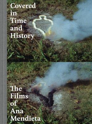 Covered in Time and History: The Films of Ana Mendieta (Hardback)