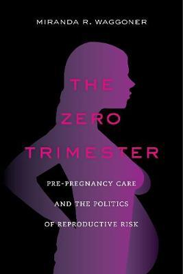 The Zero Trimester: Pre-Pregnancy Care and the Politics of Reproductive Risk (Hardback)