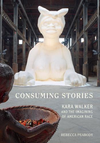 Consuming Stories: Kara Walker and the Imagining of American Race (Hardback)