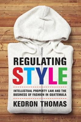 Regulating Style: Intellectual Property Law and the Business of Fashion in Guatemala (Paperback)