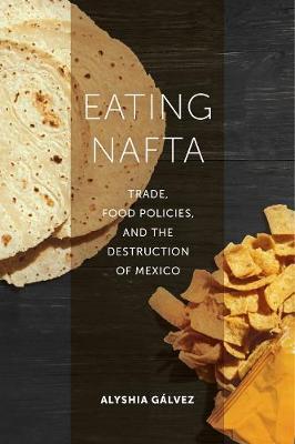 Eating NAFTA: Trade, Food Policies, and the Destruction of Mexico (Hardback)