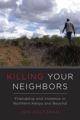Killing Your Neighbors: Friendship and Violence in Northern Kenya and Beyond (Hardback)