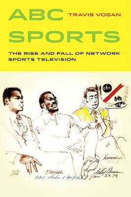 ABC Sports: The Rise and Fall of Network Sports Television - Sport in World History 4 (Hardback)