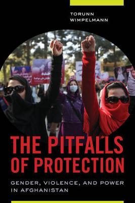 The Pitfalls of Protection: Gender, Violence, and Power in Afghanistan (Paperback)