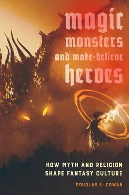 Magic, Monsters, and Make-Believe Heroes: How Myth and Religion Shape Fantasy Culture (Paperback)