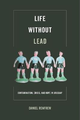 Life without Lead: Contamination, Crisis, and Hope in Uruguay - Critical Environments: Nature, Science, and Politics 4 (Hardback)