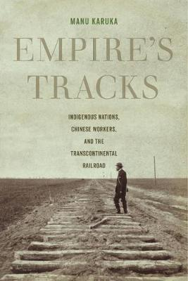 Empire's Tracks: Indigenous Nations, Chinese Workers, and the Transcontinental Railroad - American Crossroads 52 (Paperback)