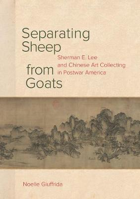 Separating Sheep from Goats: Sherman E. Lee and Chinese Art Collecting in Postwar America (Hardback)