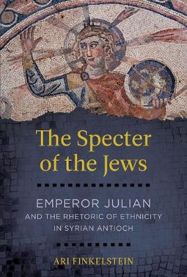 The Specter of the Jews: Emperor Julian and the Rhetoric of Ethnicity in Syrian Antioch (Hardback)