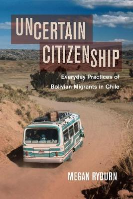 Uncertain Citizenship: Everyday Practices of Bolivian Migrants in Chile (Hardback)