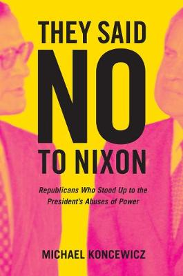 They Said No to Nixon: Republicans Who Stood Up to the President's Abuses of Power (Hardback)