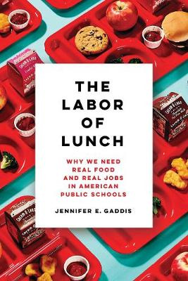 The Labor of Lunch: Why We Need Real Food and Real Jobs in American Public Schools - California Studies in Food and Culture 70 (Paperback)