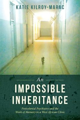 An Impossible Inheritance: Postcolonial Psychiatry and the Work of Memory in a West African Clinic (Paperback)
