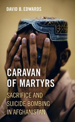 Caravan of Martyrs: Sacrifice and Suicide Bombing in Afghanistan (Paperback)