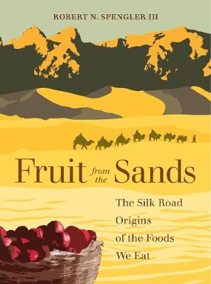 Fruit from the Sands: The Silk Road Origins of the Foods We Eat (Hardback)