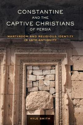 Constantine and the Captive Christians of Persia: Martyrdom and Religious Identity in Late Antiquity - Transformation of the Classical Heritage 57 (Paperback)