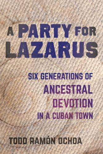 A Party for Lazarus: Six Generations of Ancestral Devotion in a Cuban Town (Paperback)