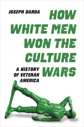 How White Men Won the Culture Wars: A History of Veteran America (Hardback)