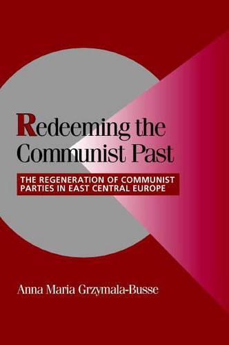 Cambridge Studies in Comparative Politics: Redeeming the Communist Past: The Regeneration of Communist Parties in East Central Europe (Paperback)