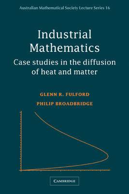 Industrial Mathematics: Case Studies in the Diffusion of Heat and Matter - Australian Mathematical Society Lecture Series (Paperback)